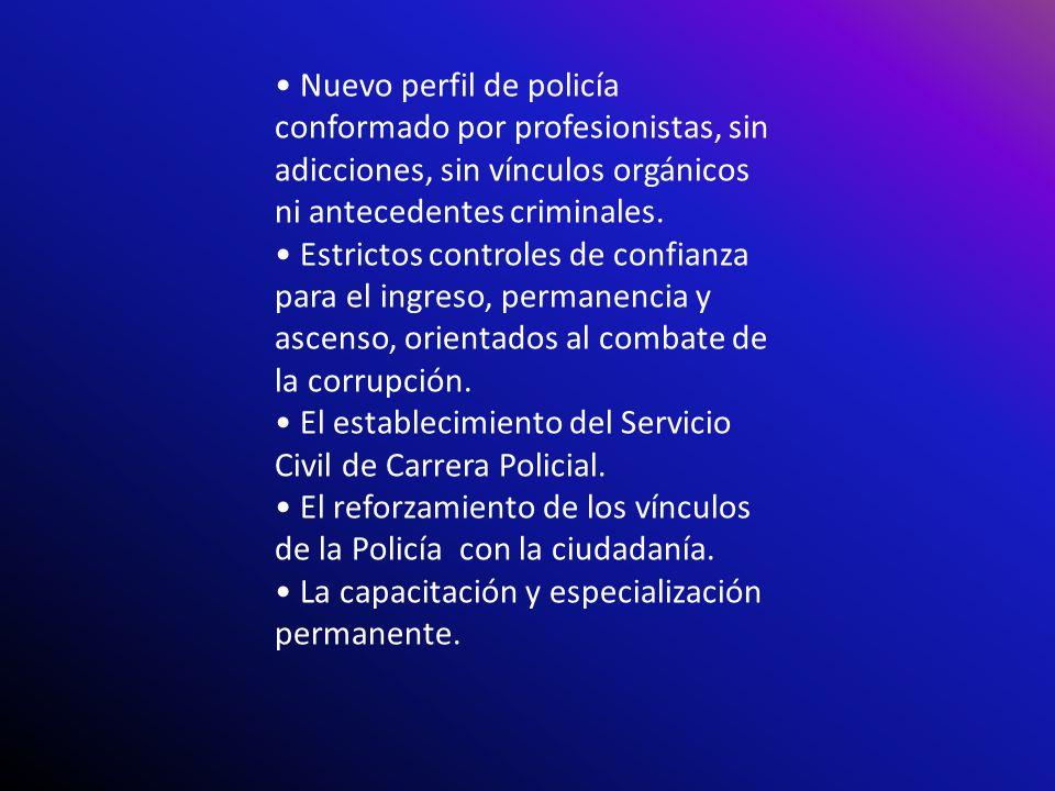 Nuevo perfil de policía conformado por profesionistas, sin adicciones, sin vínculos orgánicos ni antecedentes criminales. Estrictos controles de confi