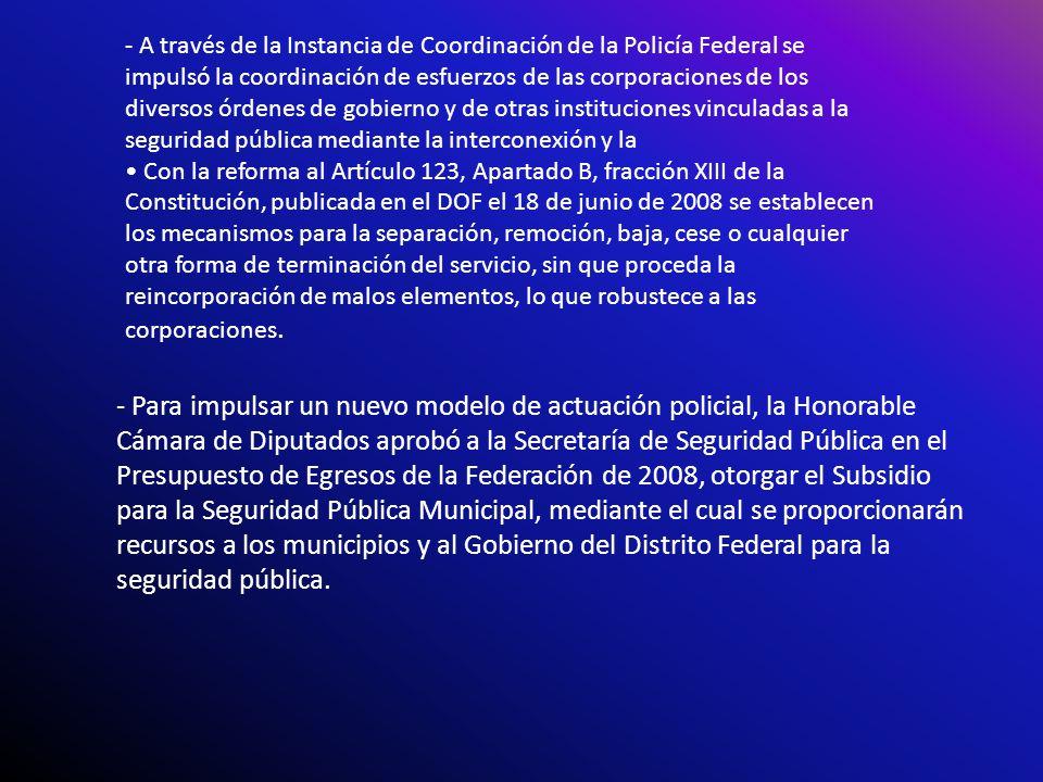 - A través de la Instancia de Coordinación de la Policía Federal se impulsó la coordinación de esfuerzos de las corporaciones de los diversos órdenes