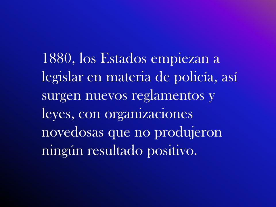 1880, los Estados empiezan a legislar en materia de policía, así surgen nuevos reglamentos y leyes, con organizaciones novedosas que no produjeron nin