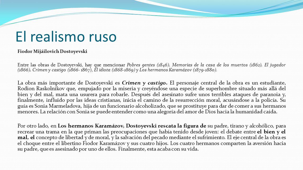 El realismo ruso Fiodor Mijáilovich Dostoyevski Entre las obras de Dostoyevski, hay que mencionar Pobres gentes (1846), Memorias de la casa de los muertos (1862), El jugador (1866), Crimen y castigo (1866- 1867), El idiota (1868-1869) y Los hermanos Karamázov (1879-1880).