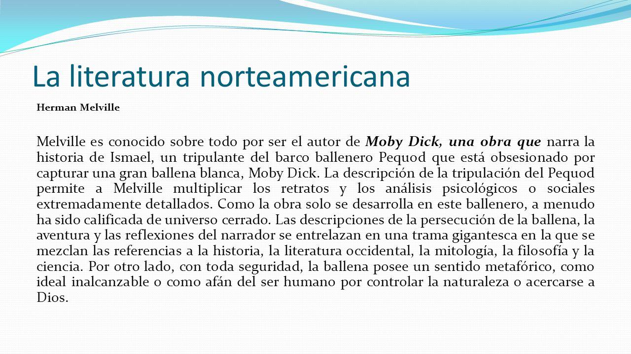 La literatura norteamericana Herman Melville Melville es conocido sobre todo por ser el autor de Moby Dick, una obra que narra la historia de Ismael, un tripulante del barco ballenero Pequod que está obsesionado por capturar una gran ballena blanca, Moby Dick.