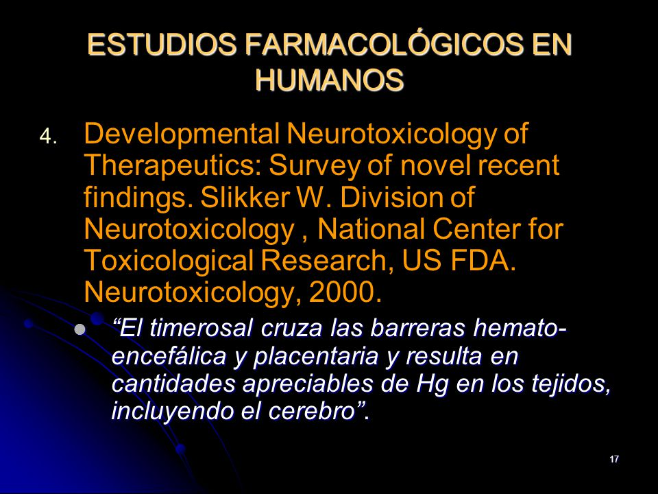17 ESTUDIOS FARMACOLÓGICOS EN HUMANOS 4. 4. Developmental Neurotoxicology of Therapeutics: Survey of novel recent findings. Slikker W. Division of Neu