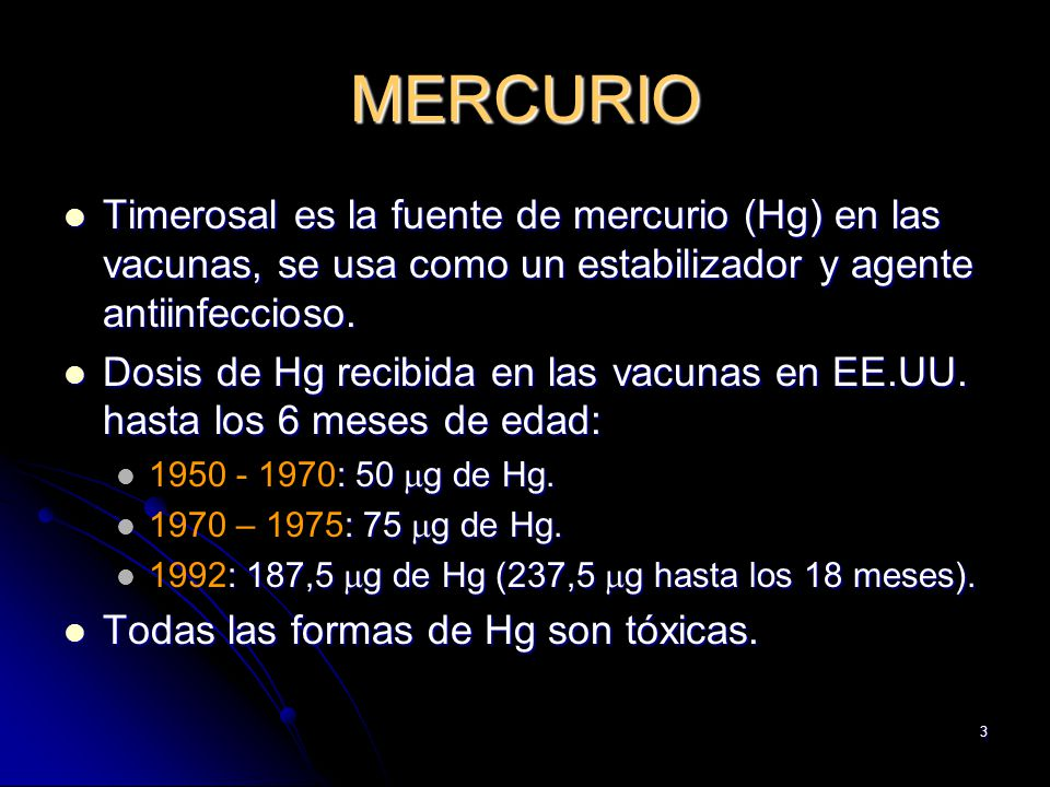 3 MERCURIO Timerosal es la fuente de mercurio (Hg) en las vacunas, se usa como un estabilizador y agente antiinfeccioso. Timerosal es la fuente de mer