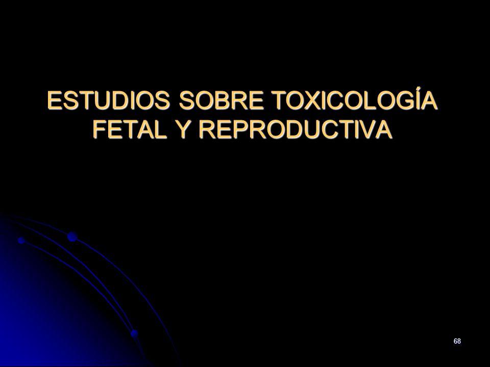68 ESTUDIOS SOBRE TOXICOLOGÍA FETAL Y REPRODUCTIVA