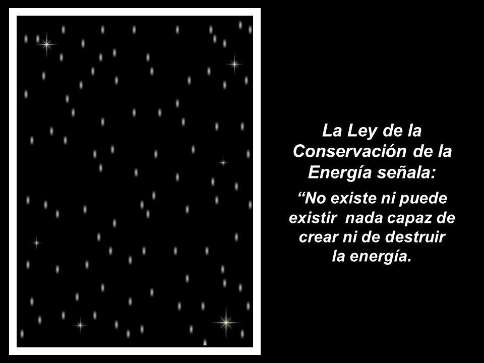 La Ley de la Conservación de la Energía señala: No existe ni puede existir nada capaz de crear ni de destruir la energía.