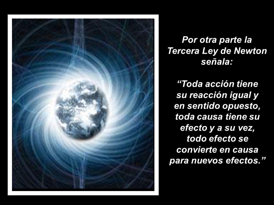 Por otra parte la Tercera Ley de Newton señala: Toda acción tiene su reacción igual y en sentido opuesto, toda causa tiene su efecto y a su vez, todo efecto se convierte en causa para nuevos efectos.
