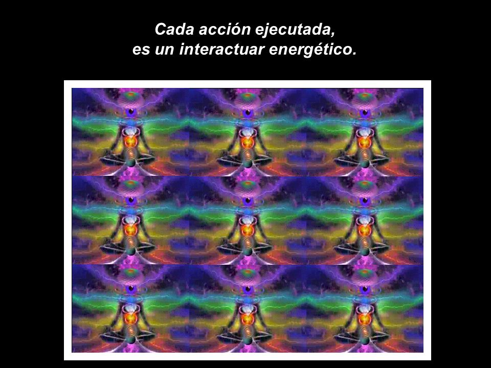 Por su mente jamás ha pasado la idea, que luego de la acción ejecutada, los acontecimientos que se desencadenan son muchísimos y que estos nuevos acontecimientos, energéticamente se siguen multiplicando, aun con el transcurrir del tiempo y en el espacio, de manera infinita y piramidal.