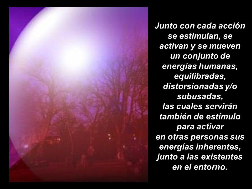 Junto con cada acción se estimulan, se activan y se mueven un conjunto de energías humanas, equilibradas, distorsionadas y/o subusadas, las cuales servirán también de estímulo para activar en otras personas sus energías inherentes, junto a las existentes en el entorno.
