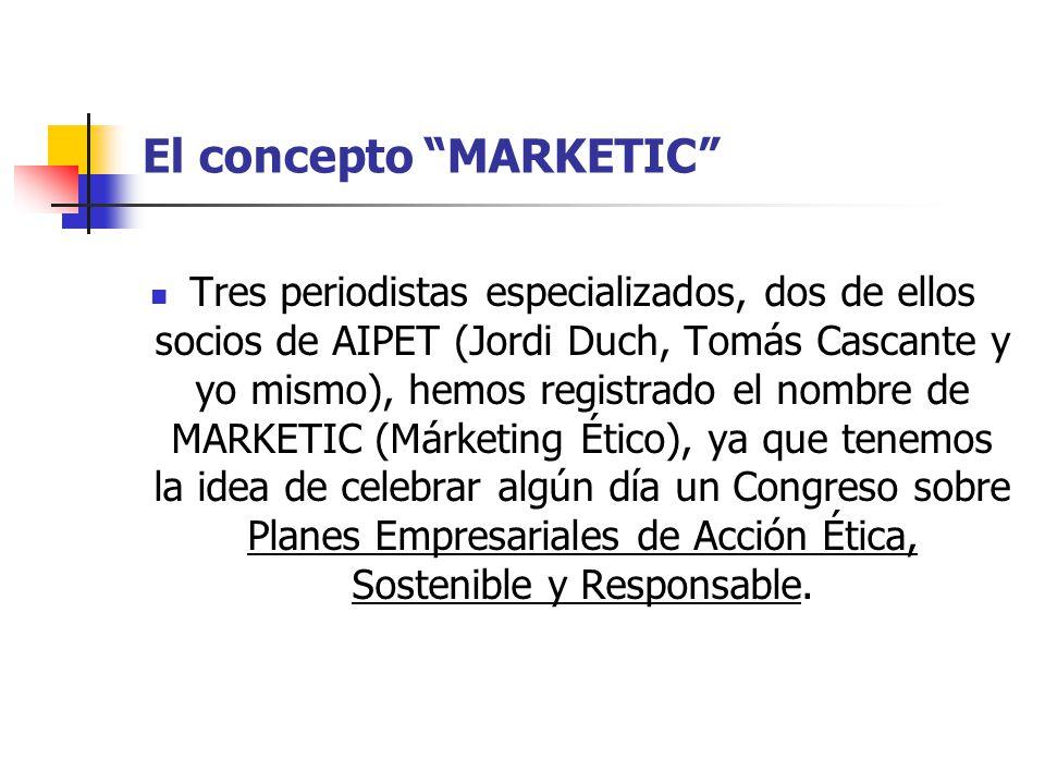 El concepto MARKETIC Tres periodistas especializados, dos de ellos socios de AIPET (Jordi Duch, Tomás Cascante y yo mismo), hemos registrado el nombre de MARKETIC (Márketing Ético), ya que tenemos la idea de celebrar algún día un Congreso sobre Planes Empresariales de Acción Ética, Sostenible y Responsable.