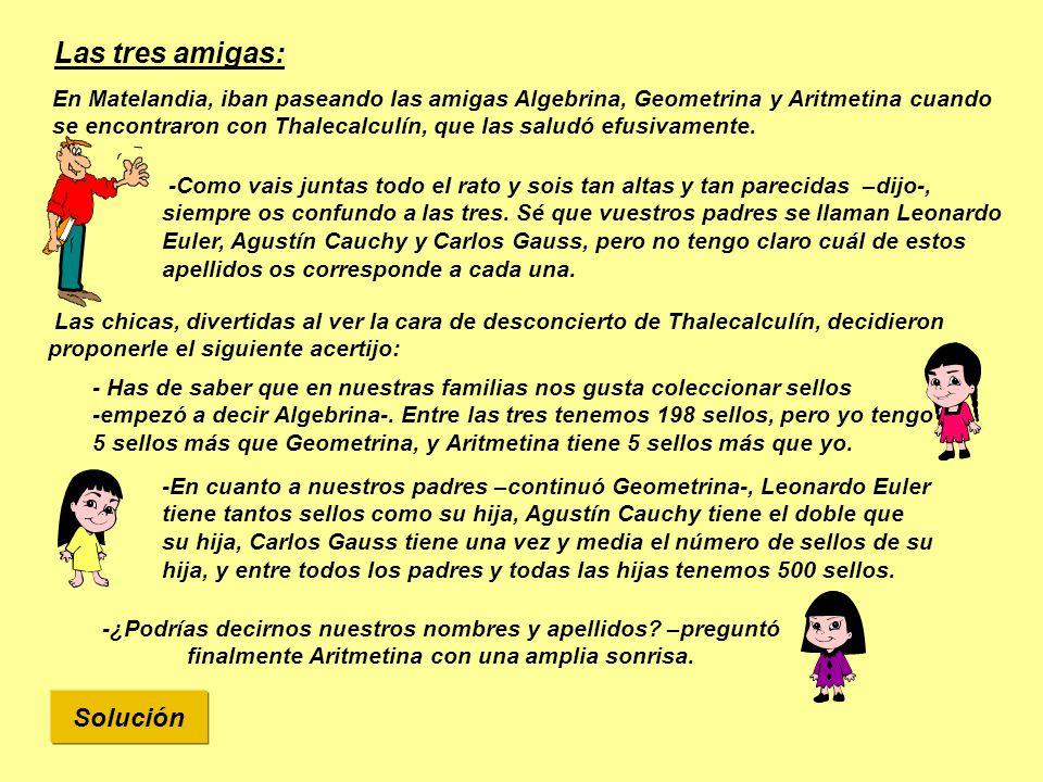 Solución Las tres amigas: En Matelandia, iban paseando las amigas Algebrina, Geometrina y Aritmetina cuando se encontraron con Thalecalculín, que las