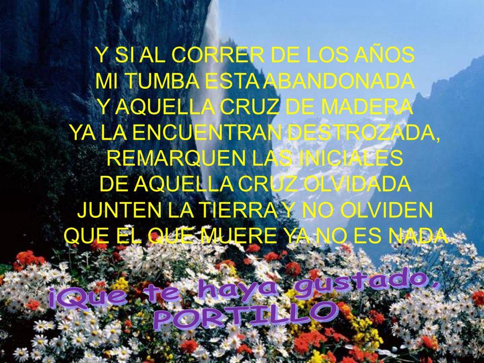 Y SI AL CORRER DE LOS AÑOS MI TUMBA ESTA ABANDONADA Y AQUELLA CRUZ DE MADERA YA LA ENCUENTRAN DESTROZADA, REMARQUEN LAS INICIALES DE AQUELLA CRUZ OLVI