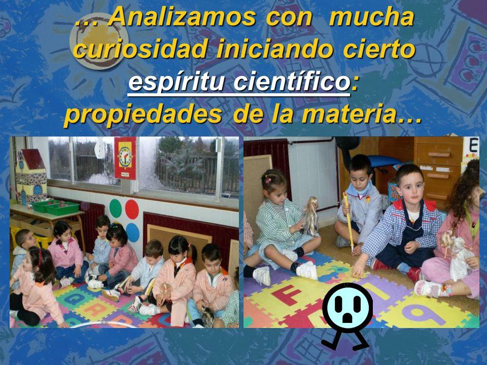 … Analizamos con mucha curiosidad iniciando cierto espíritu científico: propiedades de la materia…