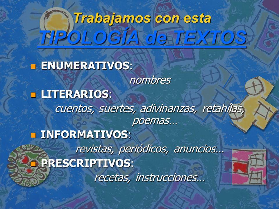 Trabajamos con esta TIPOLOGÍA de TEXTOS TIPOLOGÍA de TEXTOS TIPOLOGÍA de TEXTOS n ENUMERATIVOS: nombres n LITERARIOS: cuentos, suertes, adivinanzas, retahílas, poemas… n INFORMATIVOS: revistas, periódicos, anuncios… n PRESCRIPTIVOS: recetas, instrucciones…