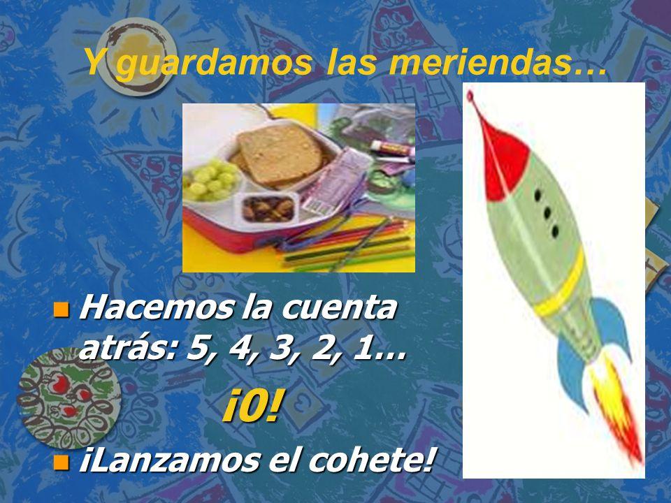 Y guardamos las meriendas… n Hacemos la cuenta atrás: 5, 4, 3, 2, 1… ¡0! n ¡Lanzamos el cohete!