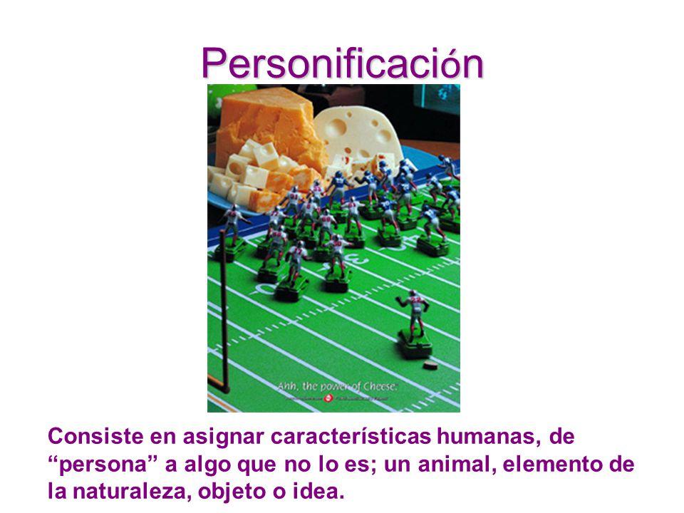 Personificaci ó n Consiste en asignar características humanas, de persona a algo que no lo es; un animal, elemento de la naturaleza, objeto o idea.