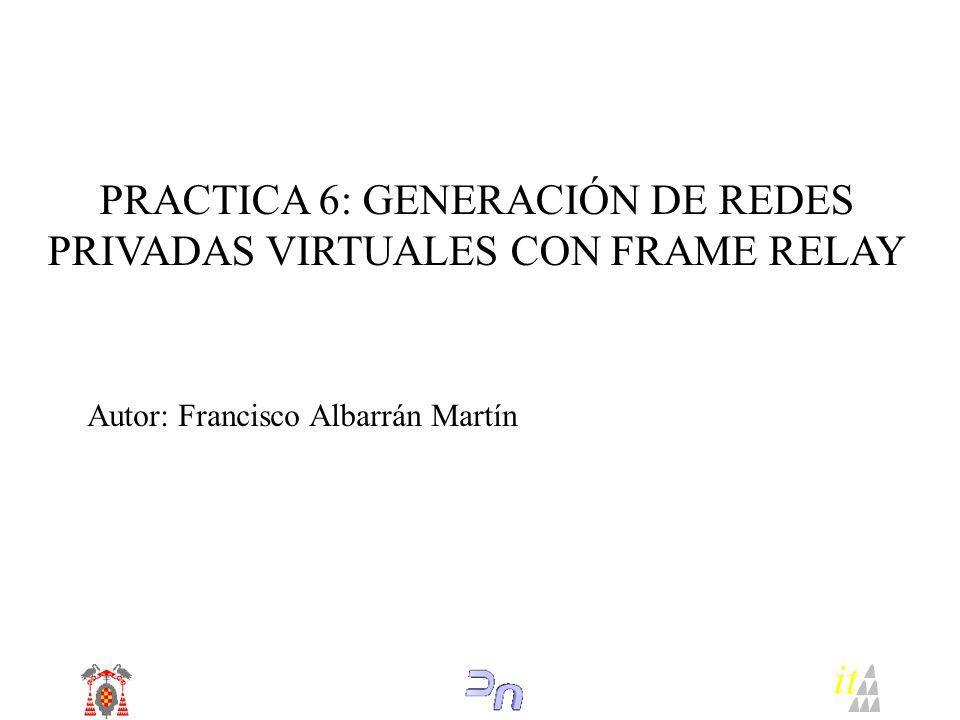 PRACTICA 6: GENERACIÓN DE REDES PRIVADAS VIRTUALES CON FRAME RELAY Autor: Francisco Albarrán Martín it