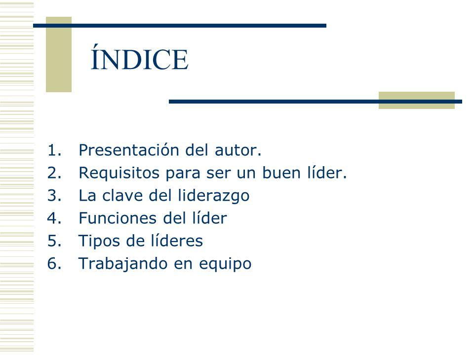 ÍNDICE 1.Presentación del autor. 2.Requisitos para ser un buen líder. 3.La clave del liderazgo 4.Funciones del líder 5.Tipos de líderes 6.Trabajando e