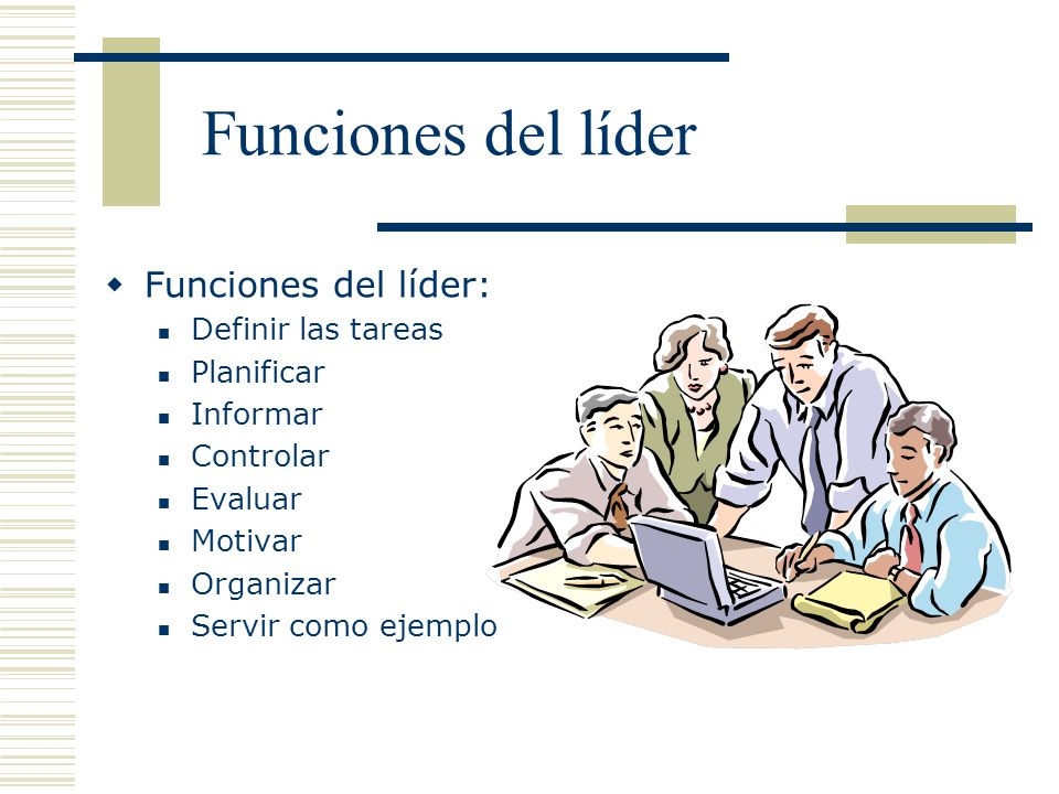Funciones del líder Funciones del líder: Definir las tareas Planificar Informar Controlar Evaluar Motivar Organizar Servir como ejemplo