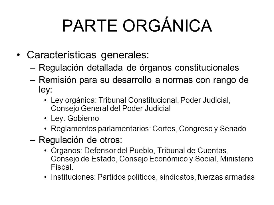 PARTE ORGÁNICA Características generales: –Regulación detallada de órganos constitucionales –Remisión para su desarrollo a normas con rango de ley: Le