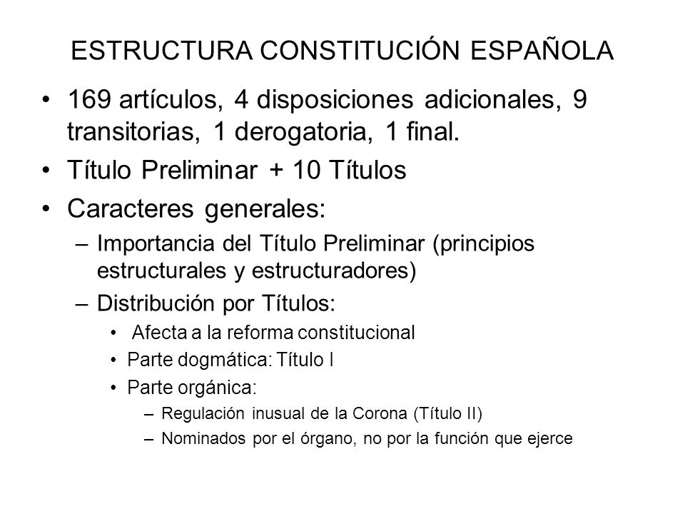 ESTRUCTURA CONSTITUCIÓN ESPAÑOLA 169 artículos, 4 disposiciones adicionales, 9 transitorias, 1 derogatoria, 1 final. Título Preliminar + 10 Títulos Ca