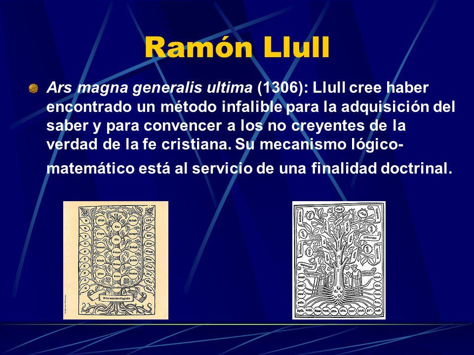 Ramón Llull Ars magna generalis ultima (1306): Llull cree haber encontrado un método infalible para la adquisición del saber y para convencer a los no creyentes de la verdad de la fe cristiana.