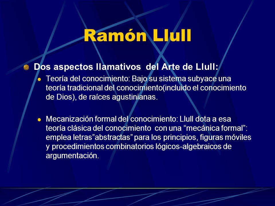 Ramón Llull Dos aspectos llamativos del Arte de Llull: Teoría del conocimiento: Bajo su sistema subyace una teoría tradicional del conocimiento(incluido el conocimiento de Dios), de raíces agustinianas.