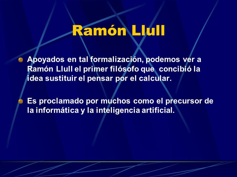 Ramón Llull Apoyados en tal formalización, podemos ver a Ramón Llull el primer filósofo que concibió la idea sustituir el pensar por el calcular. Es p