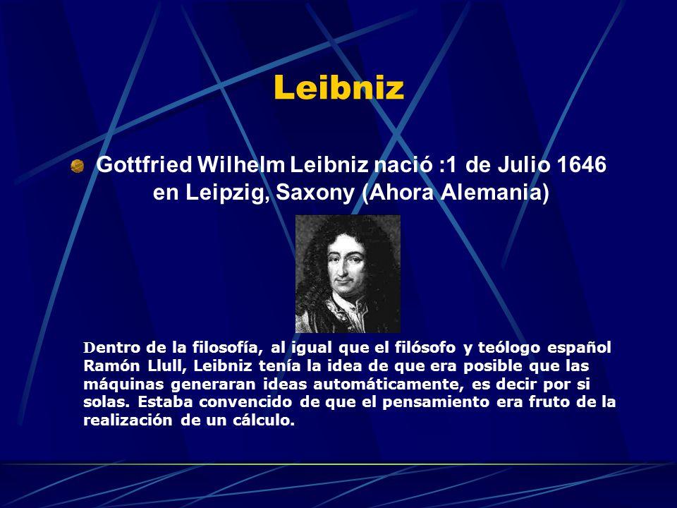 Leibniz Gottfried Wilhelm Leibniz nació :1 de Julio 1646 en Leipzig, Saxony (Ahora Alemania) D entro de la filosofía, al igual que el filósofo y teólogo español Ramón Llull, Leibniz tenía la idea de que era posible que las máquinas generaran ideas automáticamente, es decir por si solas.