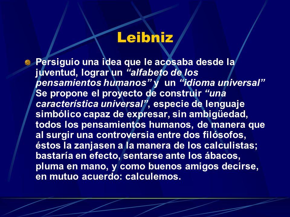 Leibniz Persiguio una idea que le acosaba desde la juventud, lograr un alfabeto de los pensamientos humanos y un idioma universal Se propone el proyecto de construir una característica universal, especie de lenguaje simbólico capaz de expresar, sin ambigüedad, todos los pensamientos humanos, de manera que al surgir una controversia entre dos filósofos, éstos la zanjasen a la manera de los calculistas; bastaría en efecto, sentarse ante los ábacos, pluma en mano, y como buenos amigos decirse, en mutuo acuerdo: calculemos.