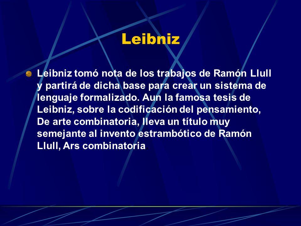 Leibniz Leibniz tomó nota de los trabajos de Ramón Llull y partirá de dicha base para crear un sistema de lenguaje formalizado. Aun la famosa tesis de