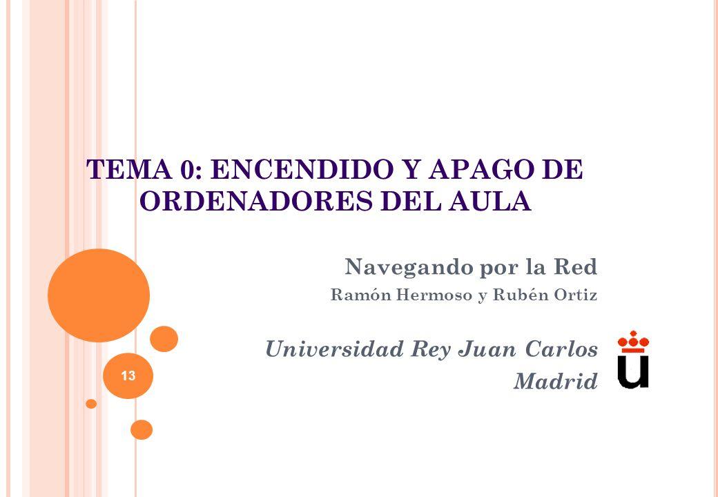 TEMA 0: ENCENDIDO Y APAGO DE ORDENADORES DEL AULA Navegando por la Red Ramón Hermoso y Rubén Ortiz Universidad Rey Juan Carlos Madrid 13