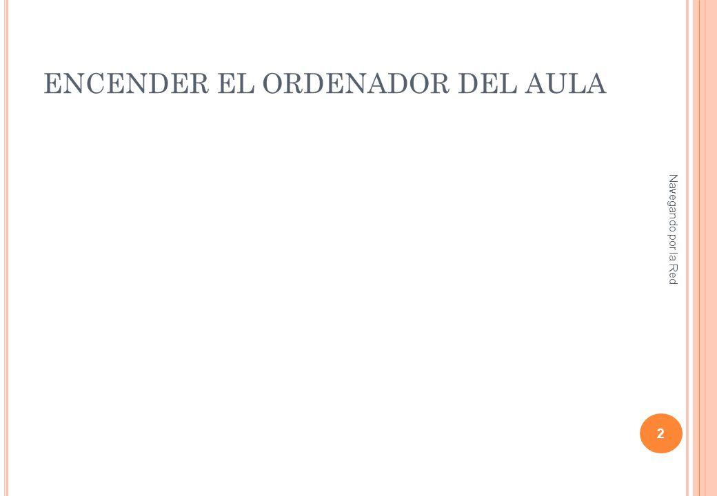 ENCENDER EL ORDENADOR DEL AULA Navegando por la Red 2