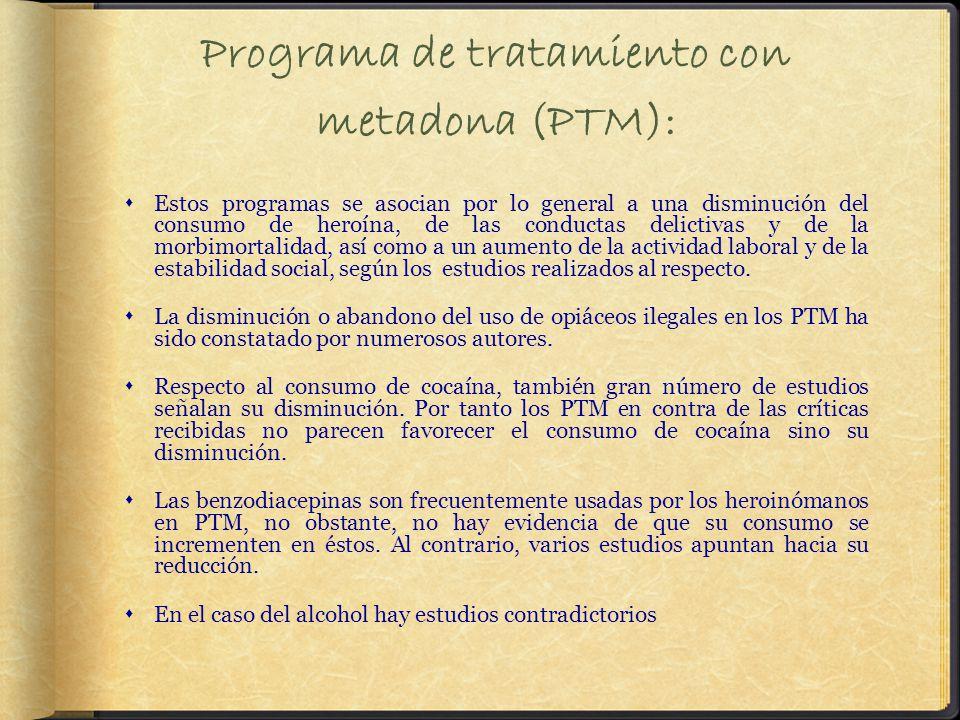 Programa de tratamiento con metadona (PTM): Estos programas se asocian por lo general a una disminución del consumo de heroína, de las conductas delictivas y de la morbimortalidad, así como a un aumento de la actividad laboral y de la estabilidad social, según los estudios realizados al respecto.