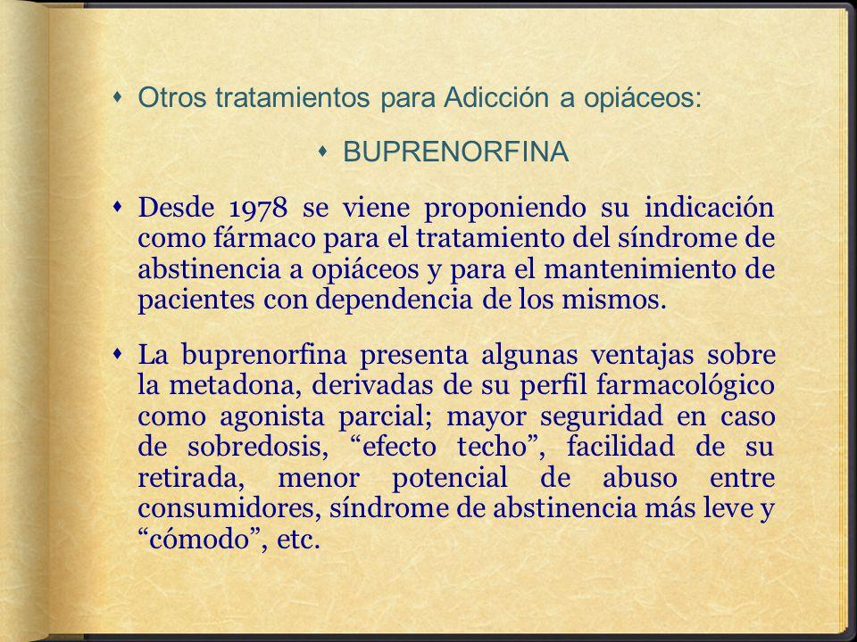 Otros tratamientos para Adicción a opiáceos: BUPRENORFINA Desde 1978 se viene proponiendo su indicación como fármaco para el tratamiento del síndrome de abstinencia a opiáceos y para el mantenimiento de pacientes con dependencia de los mismos.