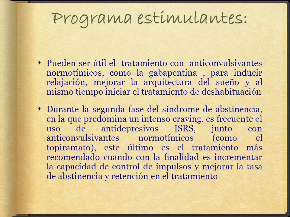 Programa estimulantes: Pueden ser útil el tratamiento con anticonvulsivantes normotímicos, como la gabapentina, para inducir relajación, mejorar la arquitectura del sueño y al mismo tiempo iniciar el tratamiento de deshabituación Durante la segunda fase del síndrome de abstinencia, en la que predomina un intenso craving, es frecuente el uso de antidepresivos ISRS, junto con anticonvulsivantes normotímicos (como el topiramato), este último es el tratamiento más recomendado cuando con la finalidad es incrementar la capacidad de control de impulsos y mejorar la tasa de abstinencia y retención en el tratamiento