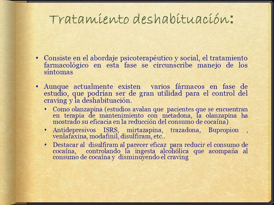Tratamiento deshabituación : Consiste en el abordaje psicoterapéutico y social, el tratamiento farmacológico en esta fase se circunscribe manejo de los síntomas Aunque actualmente existen varios fármacos en fase de estudio, que podrían ser de gran utilidad para el control del craving y la deshabituación.