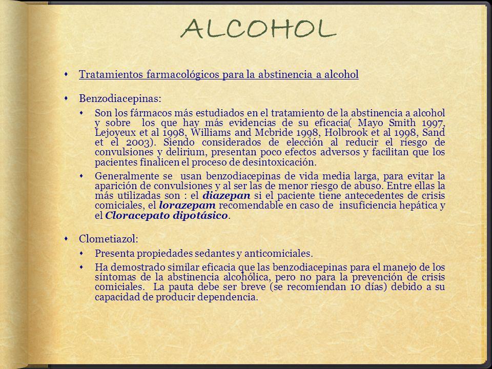 ALCOHOL Tratamientos farmacológicos para la abstinencia a alcohol Benzodiacepinas: Son los fármacos más estudiados en el tratamiento de la abstinencia a alcohol y sobre los que hay más evidencias de su eficacia( Mayo Smith 1997, Lejoyeux et al 1998, Williams and Mcbride 1998, Holbrook et al 1998, Sand et el 2003).