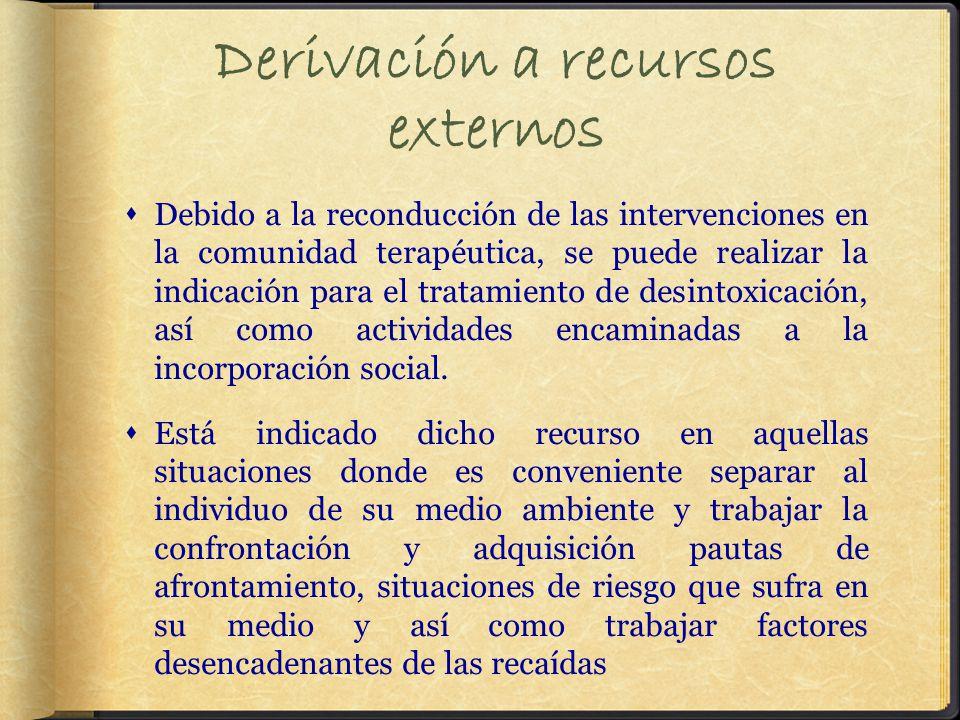 Derivación a recursos externos Debido a la reconducción de las intervenciones en la comunidad terapéutica, se puede realizar la indicación para el tratamiento de desintoxicación, así como actividades encaminadas a la incorporación social.