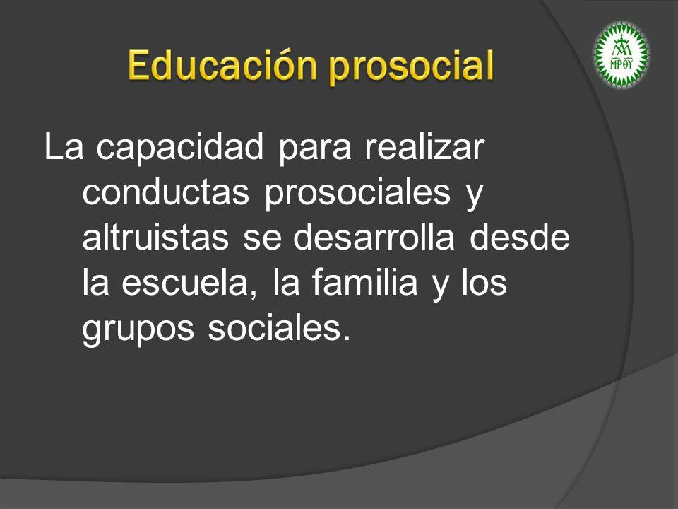 La capacidad para realizar conductas prosociales y altruistas se desarrolla desde la escuela, la familia y los grupos sociales.