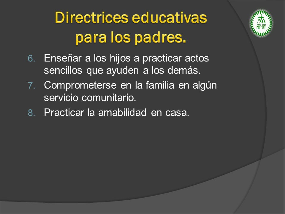6. Enseñar a los hijos a practicar actos sencillos que ayuden a los demás. 7. Comprometerse en la familia en algún servicio comunitario. 8. Practicar