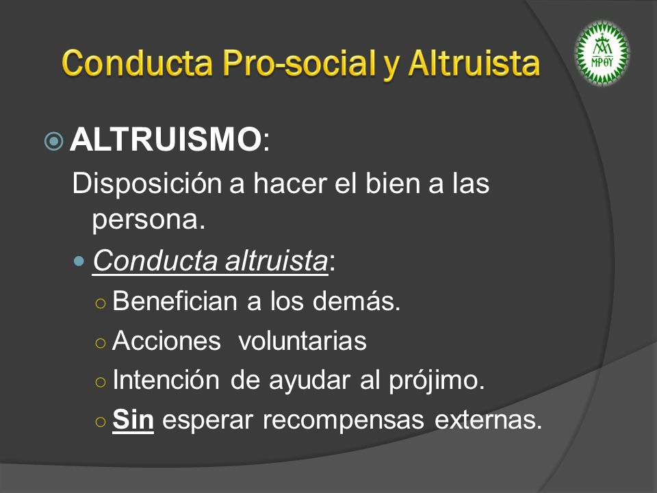 ALTRUISMO: Disposición a hacer el bien a las persona. Conducta altruista: Benefician a los demás. Acciones voluntarias Intención de ayudar al prójimo.