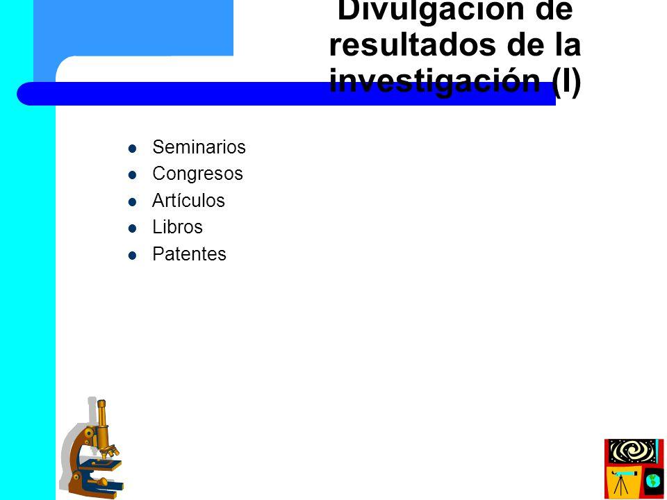 Divulgación de resultados de la investigación (I) Seminarios Congresos Artículos Libros Patentes