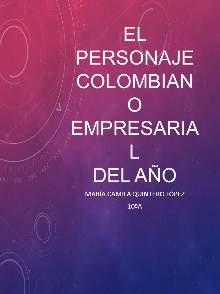 EL PERSONAJE COLOMBIAN O EMPRESARIA L DEL AÑO MARÍA CAMILA QUINTERO LÓPEZ 10ºA