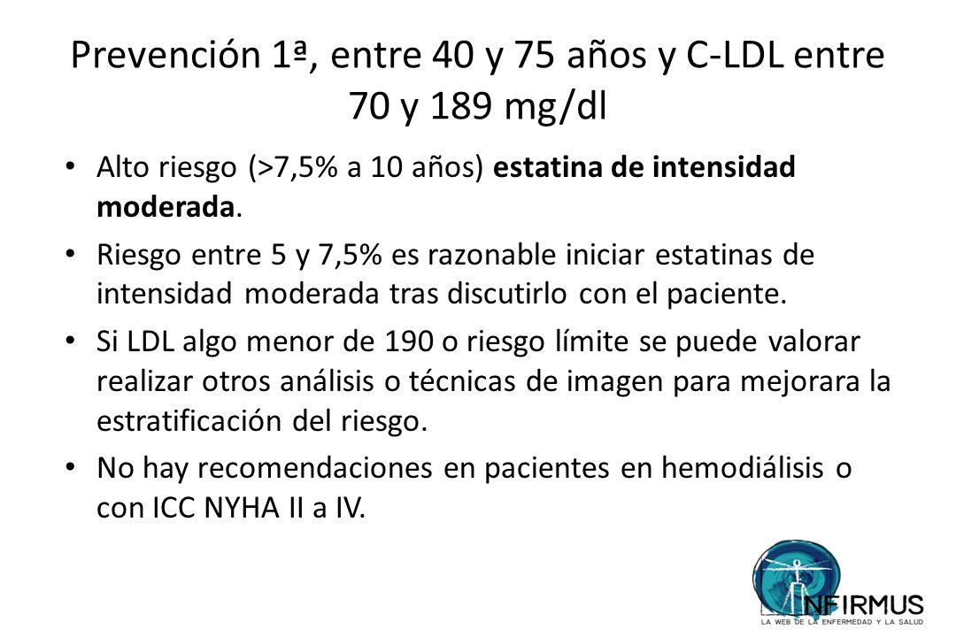 Prevención 1ª, entre 40 y 75 años y C-LDL entre 70 y 189 mg/dl Alto riesgo (>7,5% a 10 años) estatina de intensidad moderada. Riesgo entre 5 y 7,5% es
