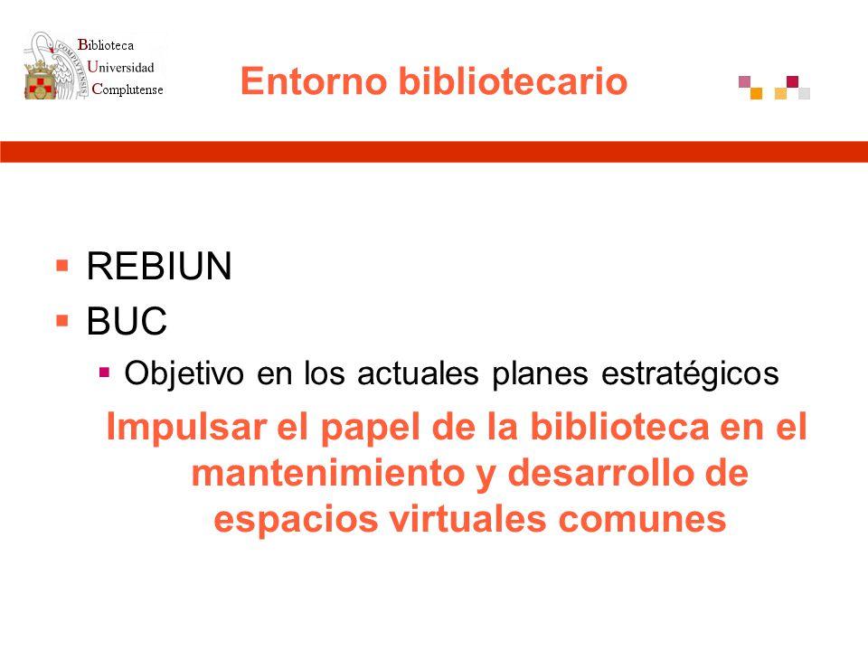 Entorno bibliotecario REBIUN BUC Objetivo en los actuales planes estratégicos Impulsar el papel de la biblioteca en el mantenimiento y desarrollo de espacios virtuales comunes