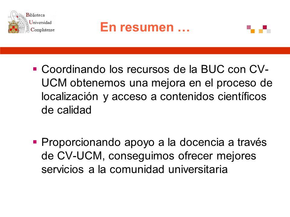 En resumen … Coordinando los recursos de la BUC con CV- UCM obtenemos una mejora en el proceso de localización y acceso a contenidos científicos de calidad Proporcionando apoyo a la docencia a través de CV-UCM, conseguimos ofrecer mejores servicios a la comunidad universitaria