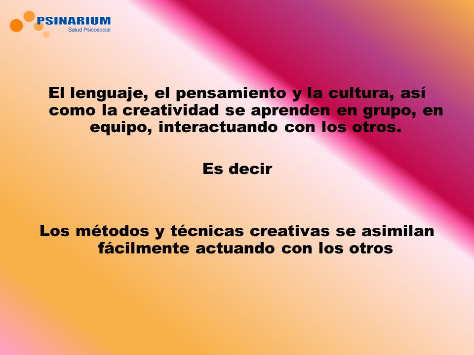 El lenguaje, el pensamiento y la cultura, así como la creatividad se aprenden en grupo, en equipo, interactuando con los otros. Es decir Los métodos y