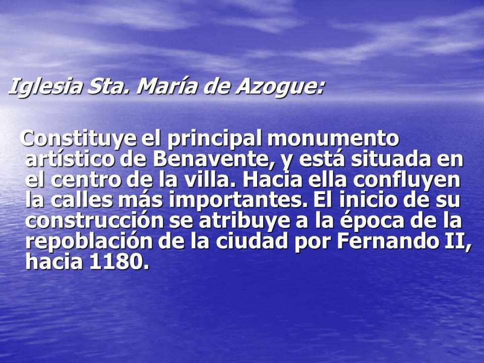Iglesia Sta. María de Azogue: Constituye el principal monumento artístico de Benavente, y está situada en el centro de la villa. Hacia ella confluyen
