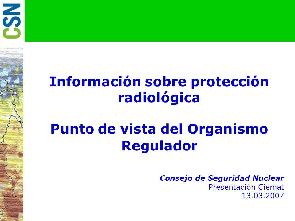 Información sobre protección radiológica Punto de vista del Organismo Regulador julio 2001 Consejo de Seguridad Nuclear Presentación Ciemat 13.03.2007