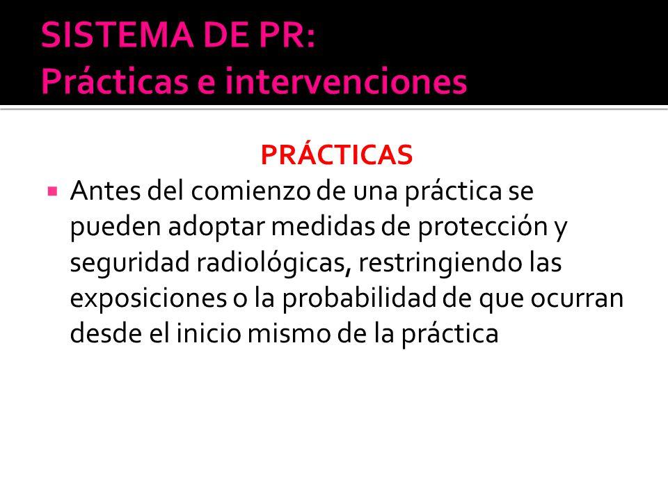 PRÁCTICAS Antes del comienzo de una práctica se pueden adoptar medidas de protección y seguridad radiológicas, restringiendo las exposiciones o la pro